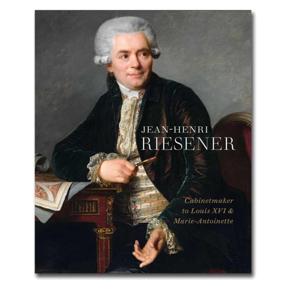Jean-Henri Riesener: Cabinetmaker to Louis XVI and Marie-Antoinette